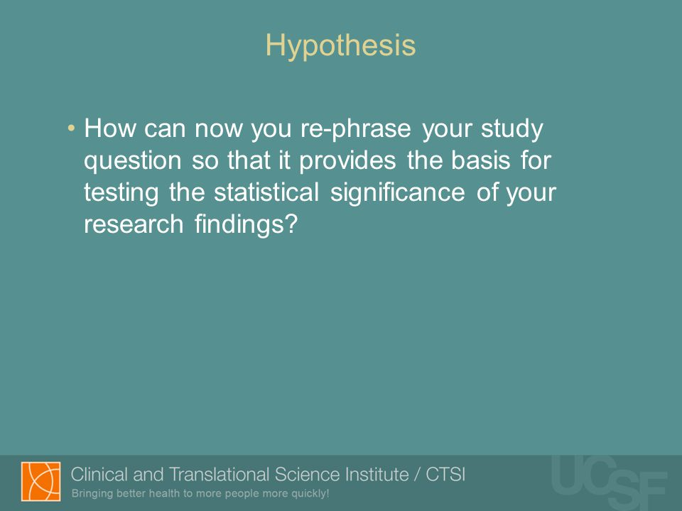 Hypothesis How can now you re-phrase your study question so that it provides the basis for testing the statistical significance of your research findings