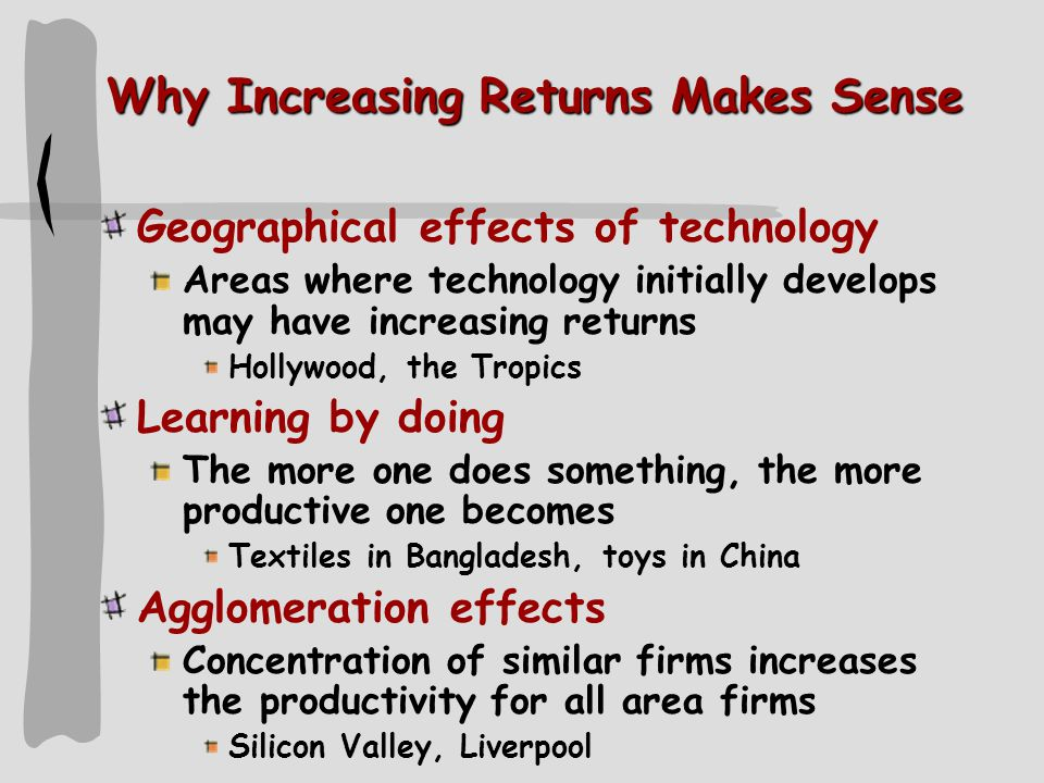 Why Increasing Returns Makes Sense Geographical effects of technology Areas where technology initially develops may have increasing returns Hollywood, the Tropics Learning by doing The more one does something, the more productive one becomes Textiles in Bangladesh, toys in China Agglomeration effects Concentration of similar firms increases the productivity for all area firms Silicon Valley, Liverpool