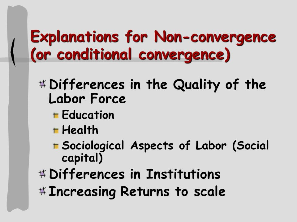 Explanations for Non-convergence (or conditional convergence) Differences in the Quality of the Labor Force Education Health Sociological Aspects of Labor (Social capital) Differences in Institutions Increasing Returns to scale