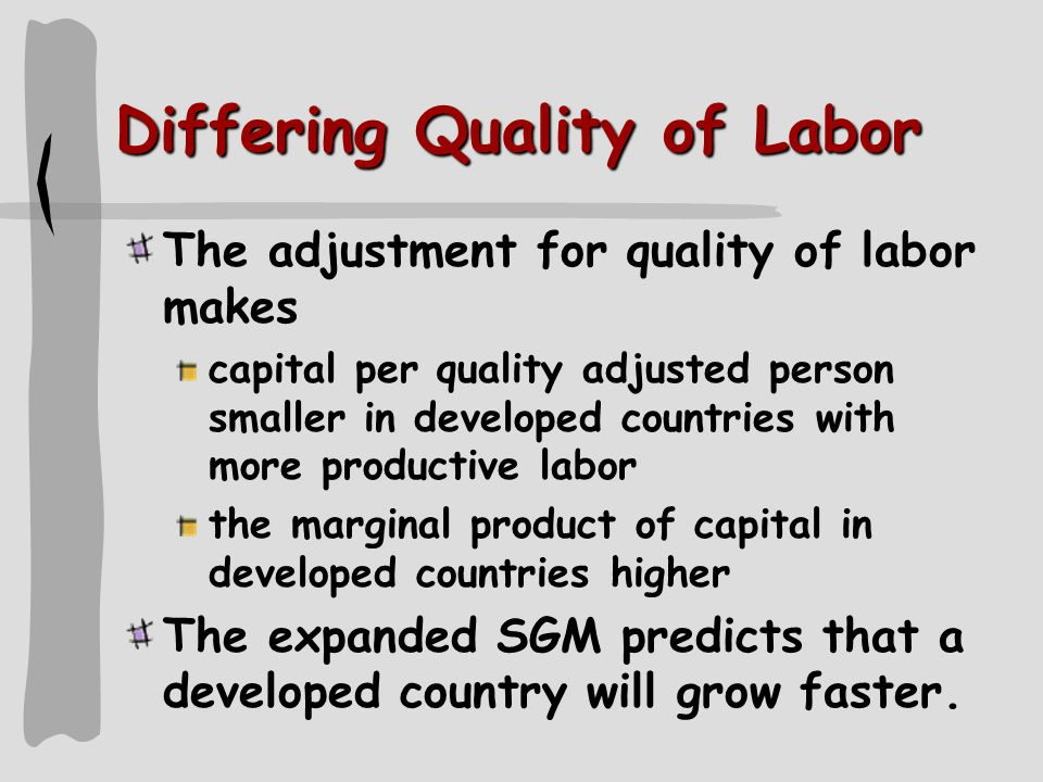 Differing Quality of Labor The adjustment for quality of labor makes capital per quality adjusted person smaller in developed countries with more productive labor the marginal product of capital in developed countries higher The expanded SGM predicts that a developed country will grow faster.