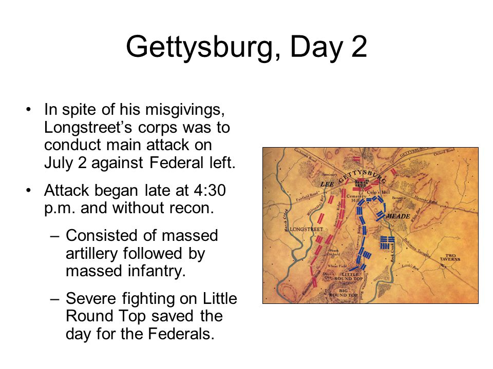 Gettysburg, Day 2 In spite of his misgivings, Longstreet's corps was to conduct main attack on July 2 against Federal left. Attack began late at 4:30