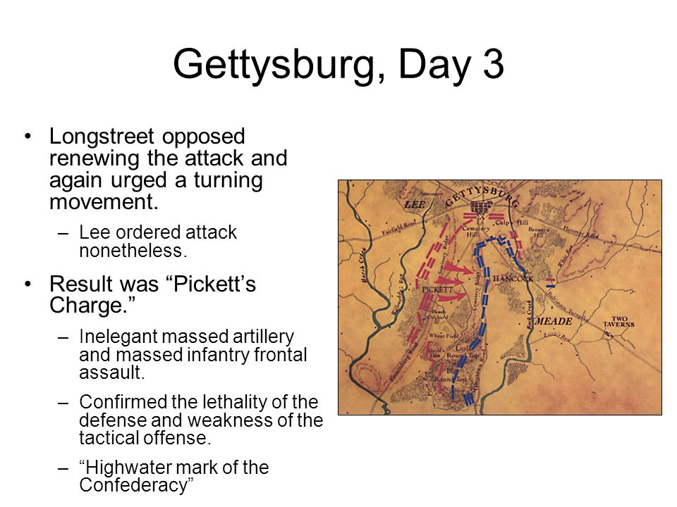 "Gettysburg, Day 3 Longstreet opposed renewing the attack and again urged a turning movement. –Lee ordered attack nonetheless. Result was ""Pickett's Ch"