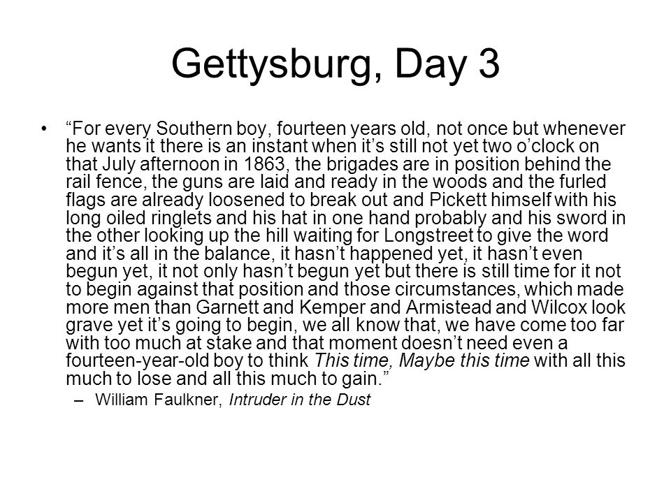 "Gettysburg, Day 3 ""For every Southern boy, fourteen years old, not once but whenever he wants it there is an instant when it's still not yet two o'clo"