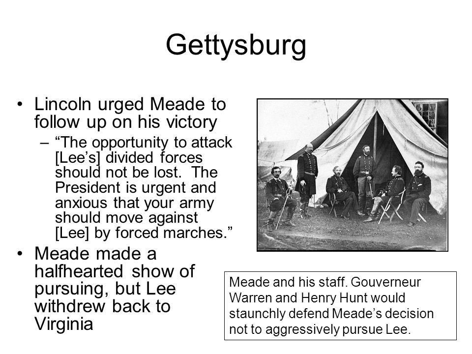"Gettysburg Lincoln urged Meade to follow up on his victory –""The opportunity to attack [Lee's] divided forces should not be lost. The President is urg"