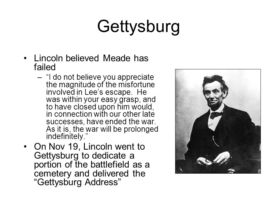 "Gettysburg Lincoln believed Meade has failed –""I do not believe you appreciate the magnitude of the misfortune involved in Lee's escape. He was within"