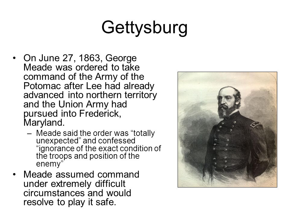 Gettysburg On June 27, 1863, George Meade was ordered to take command of the Army of the Potomac after Lee had already advanced into northern territor