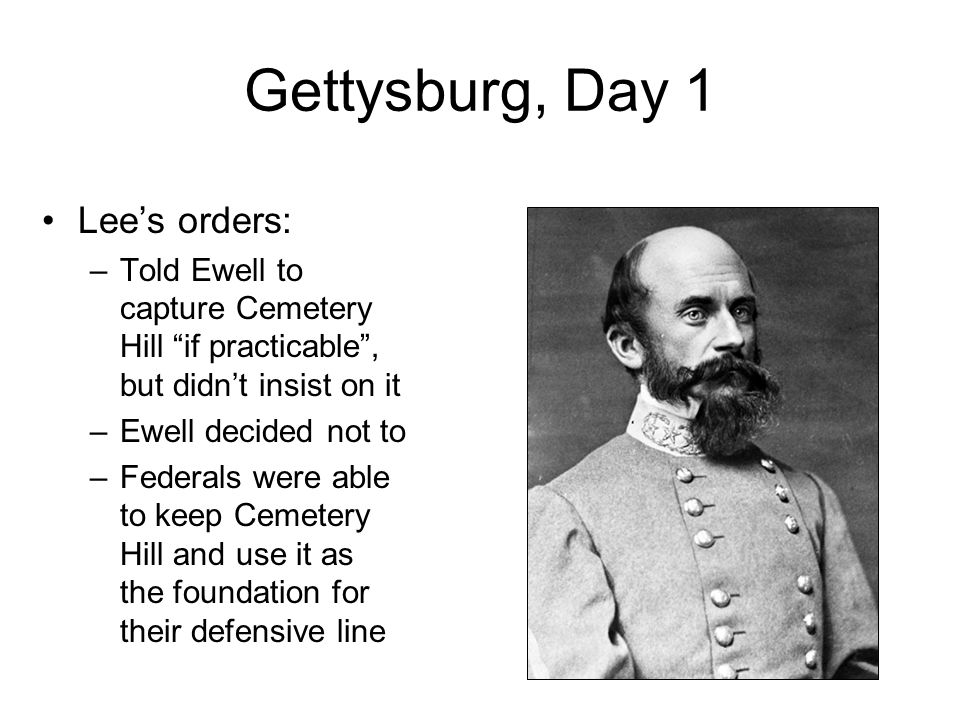 "Gettysburg, Day 1 Lee's orders: –Told Ewell to capture Cemetery Hill ""if practicable"", but didn't insist on it –Ewell decided not to –Federals were ab"