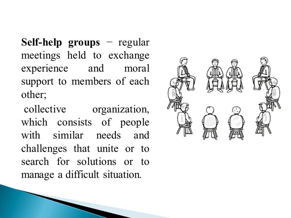  Groups help people experiencing a serious problem, get rid of feelings of isolation, loneliness and misunderstanding surrounding  Groups give people the opportunity to more objectively assess your situation  Helping others help themselves  Practical assistance and emotional support  Optimism