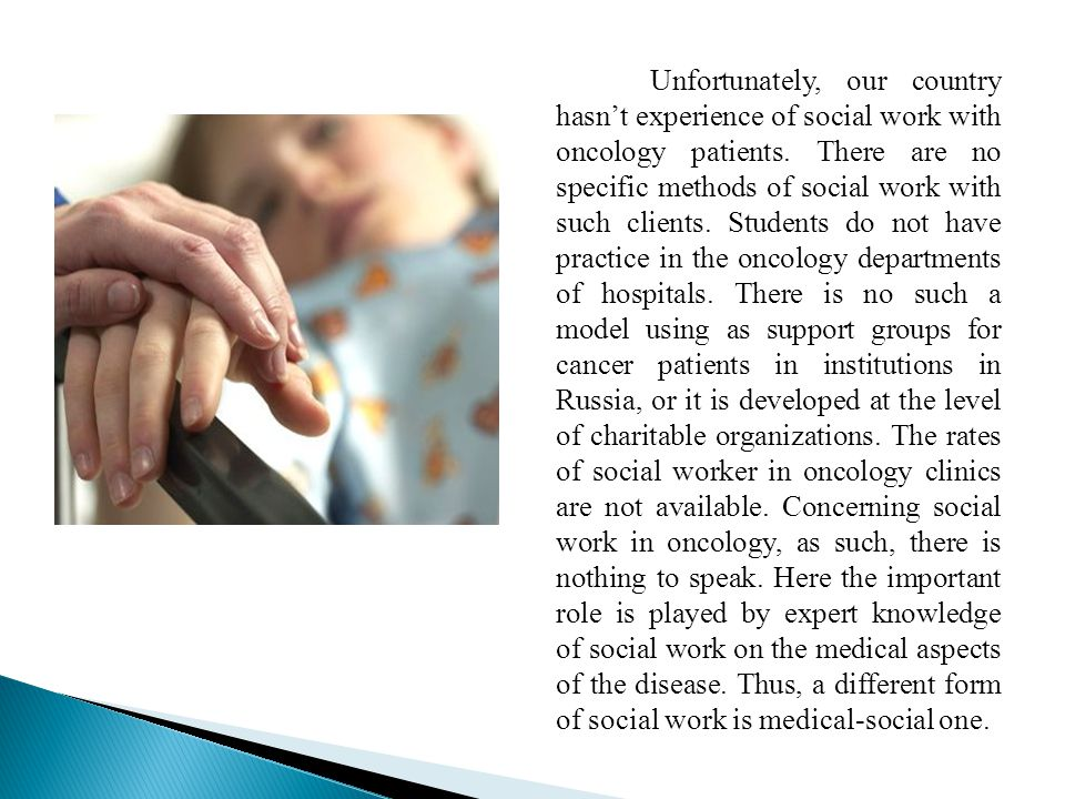 Unfortunately, our country hasn't experience of social work with oncology patients.