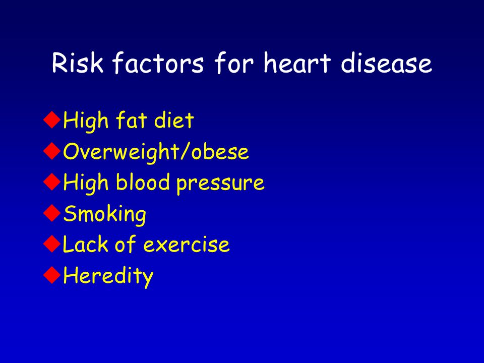 Risk factors for heart disease  High fat diet  Overweight/obese  High blood pressure  Smoking  Lack of exercise  Heredity