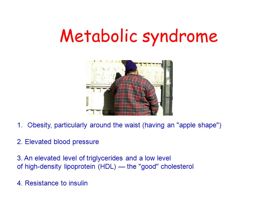 Metabolic syndrome 1.Obesity, particularly around the waist (having an