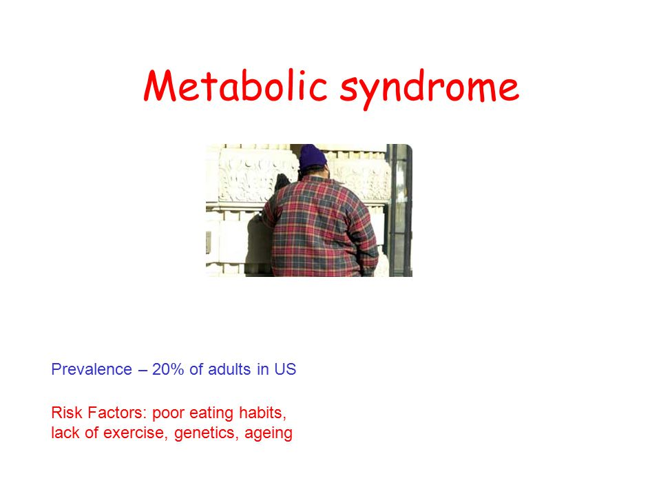 Metabolic syndrome Prevalence – 20% of adults in US Risk Factors: poor eating habits, lack of exercise, genetics, ageing