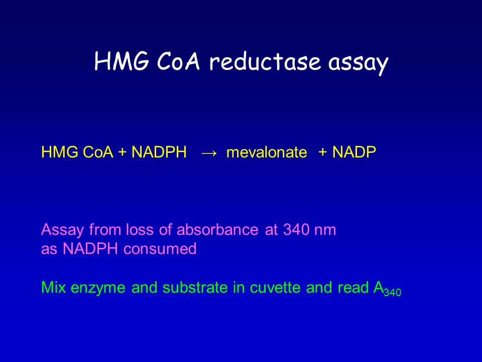 HMG CoA reductase assay HMG CoA + NADPH → mevalonate + NADP Assay from loss of absorbance at 340 nm as NADPH consumed Mix enzyme and substrate in cuve
