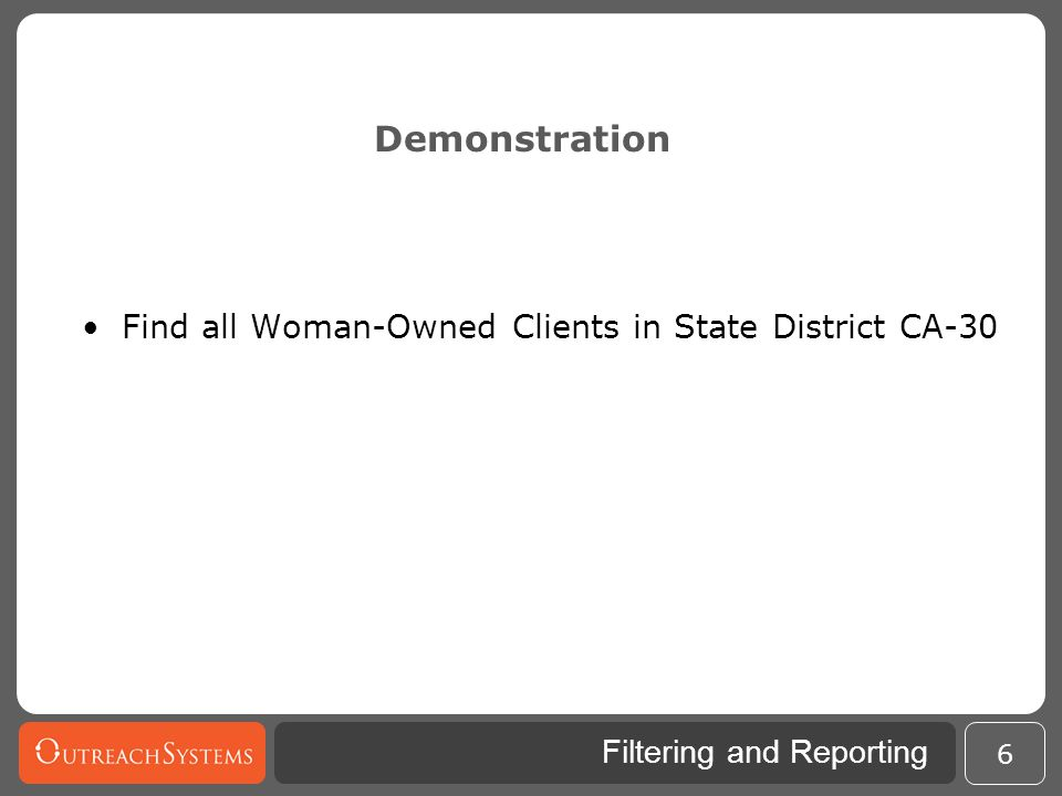 Filtering and Reporting Demonstration Find all Woman-Owned Clients in State District CA-30 excluding Veteran-Owned Businesses 7