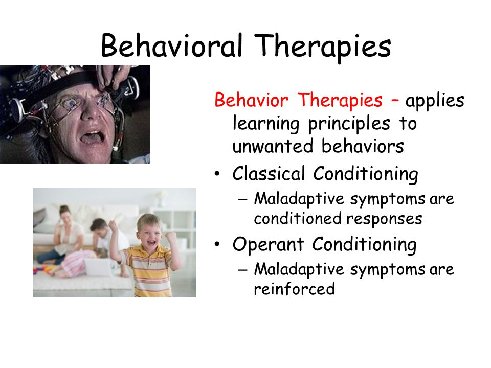 Behavioral Therapies Behavior Therapies – applies learning principles to unwanted behaviors Classical Conditioning – Maladaptive symptoms are conditio