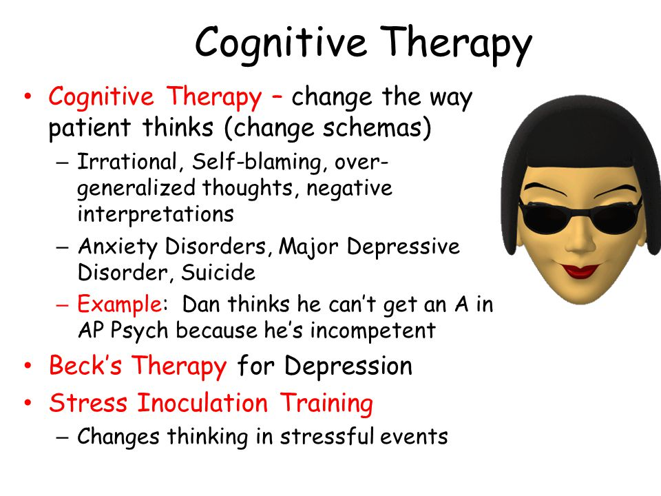 Cognitive Therapy Cognitive Therapy – change the way patient thinks (change schemas) – Irrational, Self-blaming, over- generalized thoughts, negative