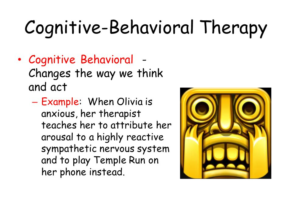 Cognitive-Behavioral Therapy Cognitive Behavioral - Changes the way we think and act – Example: When Olivia is anxious, her therapist teaches her to a