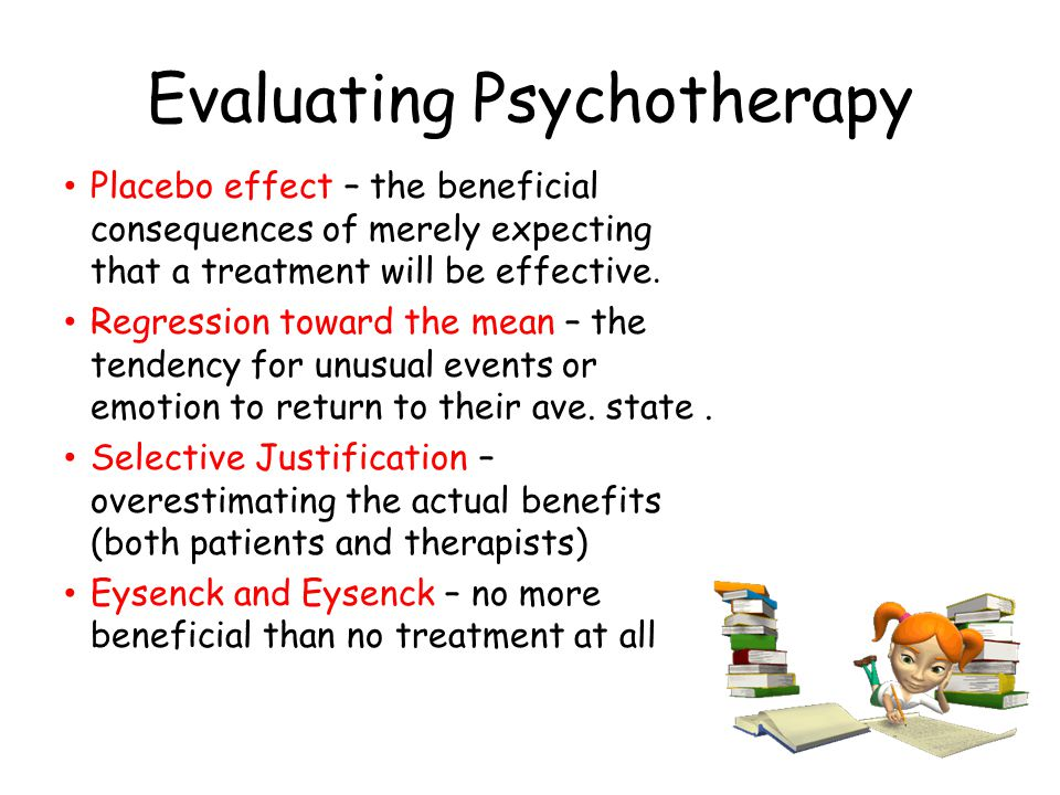 Evaluating Psychotherapy Placebo effect – the beneficial consequences of merely expecting that a treatment will be effective. Regression toward the me