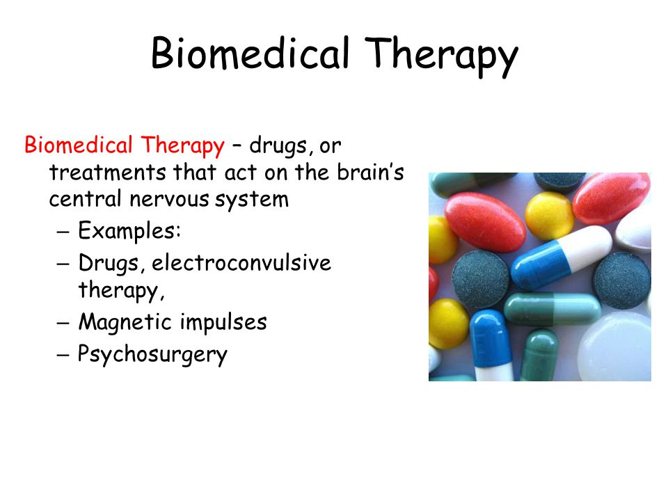 Biomedical Therapy Biomedical Therapy – drugs, or treatments that act on the brain's central nervous system – Examples: – Drugs, electroconvulsive the