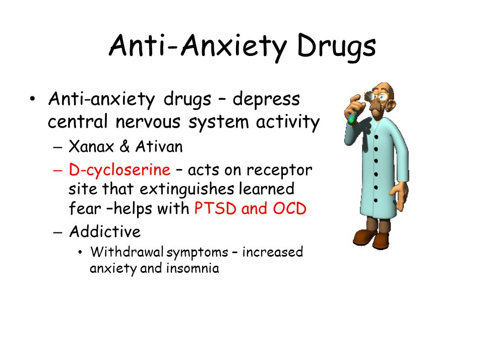 Anti-Anxiety Drugs Anti-anxiety drugs – depress central nervous system activity – Xanax & Ativan – D-cycloserine – acts on receptor site that extingui