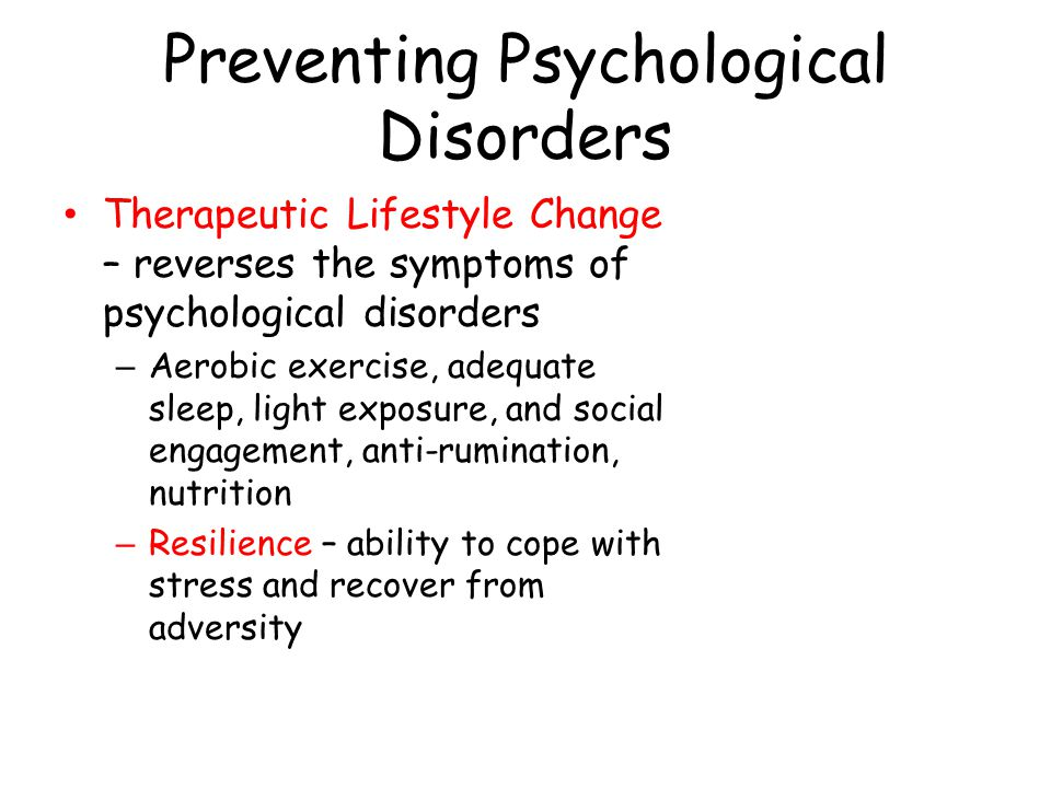 Preventing Psychological Disorders Therapeutic Lifestyle Change – reverses the symptoms of psychological disorders – Aerobic exercise, adequate sleep,
