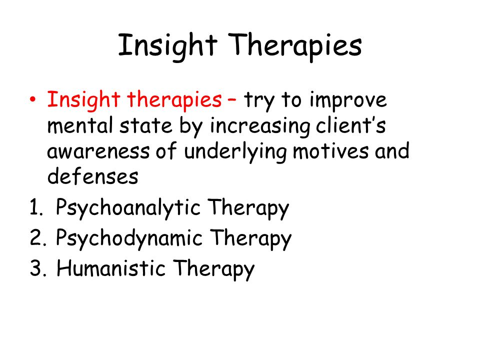 Insight Therapies Insight therapies – try to improve mental state by increasing client's awareness of underlying motives and defenses 1.Psychoanalytic