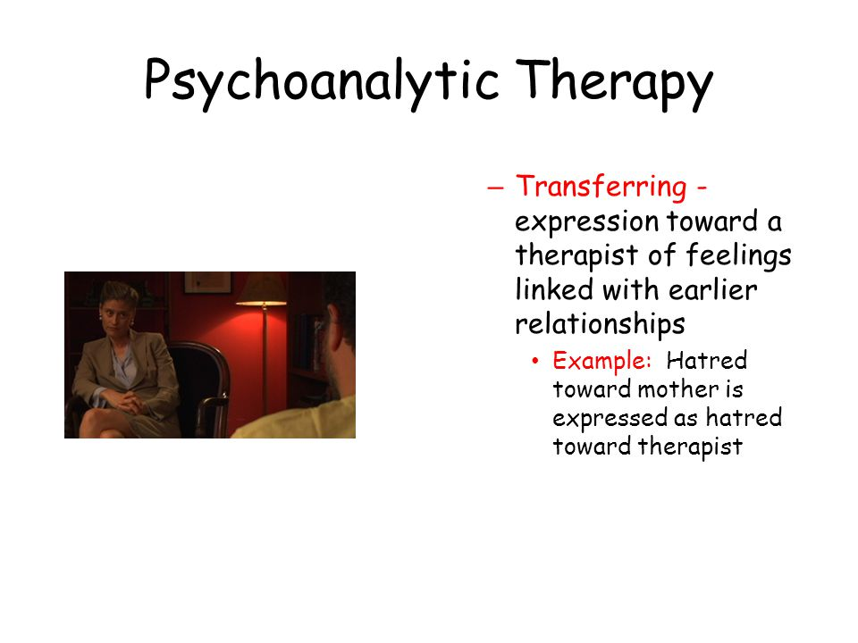 Psychoanalytic Therapy – Transferring - expression toward a therapist of feelings linked with earlier relationships Example: Hatred toward mother is e