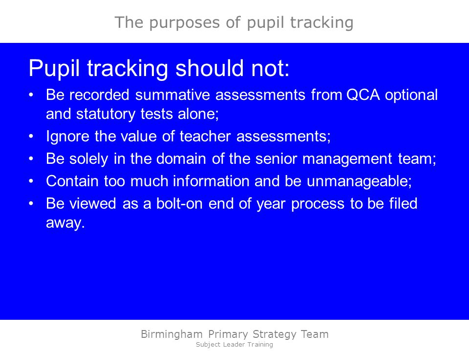 Birmingham Primary Strategy Team Subject Leader Training The purposes of pupil tracking Pupil tracking should not: Be recorded summative assessments from QCA optional and statutory tests alone; Ignore the value of teacher assessments; Be solely in the domain of the senior management team; Contain too much information and be unmanageable; Be viewed as a bolt-on end of year process to be filed away.