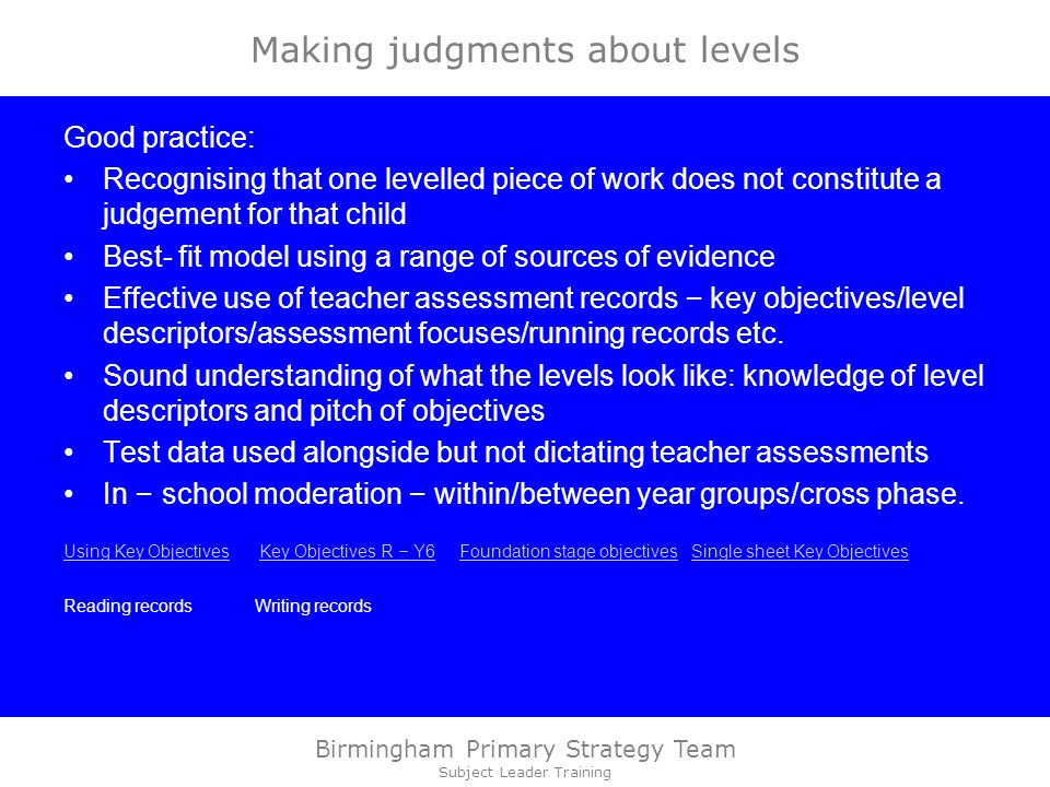 Birmingham Primary Strategy Team Subject Leader Training Making judgments about levels Good practice: Recognising that one levelled piece of work does not constitute a judgement for that child Best- fit model using a range of sources of evidence Effective use of teacher assessment records – key objectives/level descriptors/assessment focuses/running records etc.