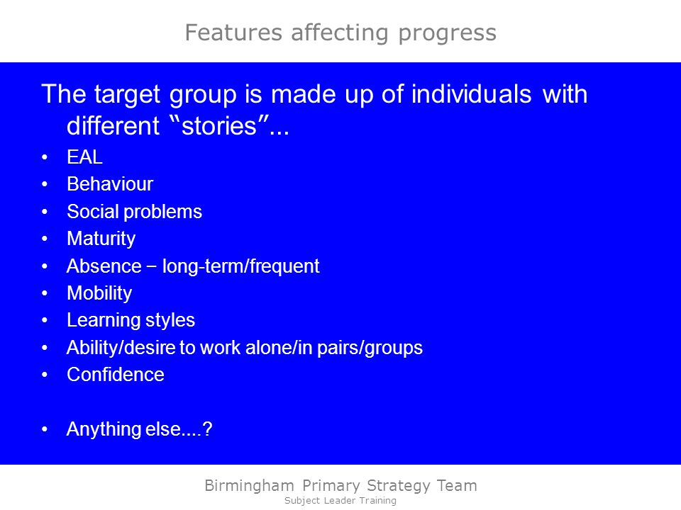Birmingham Primary Strategy Team Subject Leader Training Features affecting progress The target group is made up of individuals with different stories … EAL Behaviour Social problems Maturity Absence – long-term/frequent Mobility Learning styles Ability/desire to work alone/in pairs/groups Confidence Anything else ….