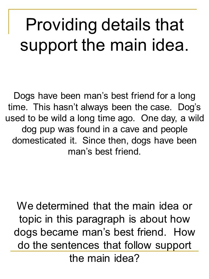 Providing details that support the main idea. Dogs have been man's best friend for a long time.