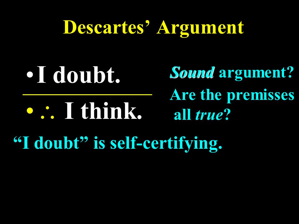 Descartes' Argument I doubt.  I think. Sound Sound argument.