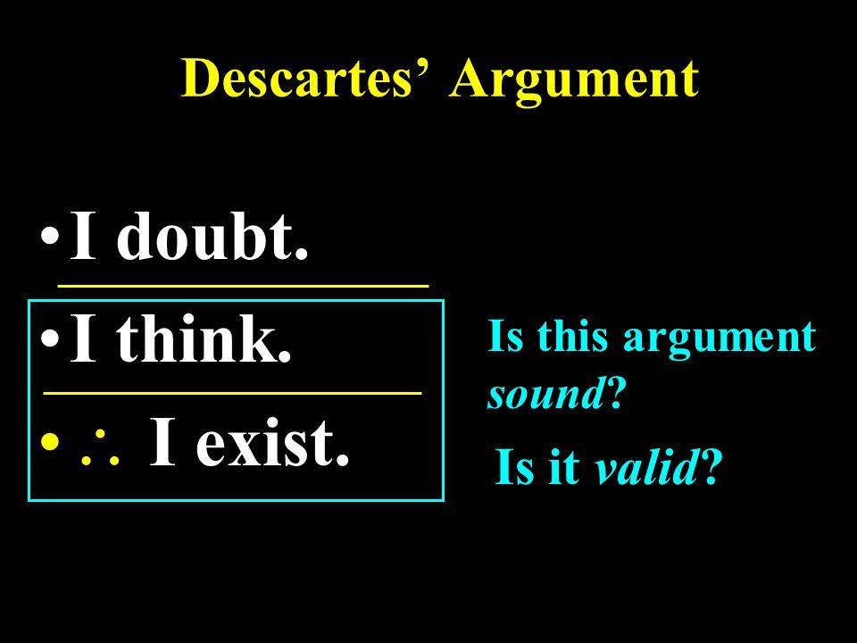 Descartes' Argument I doubt. I think.  I exist. Is this argument sound Is it valid