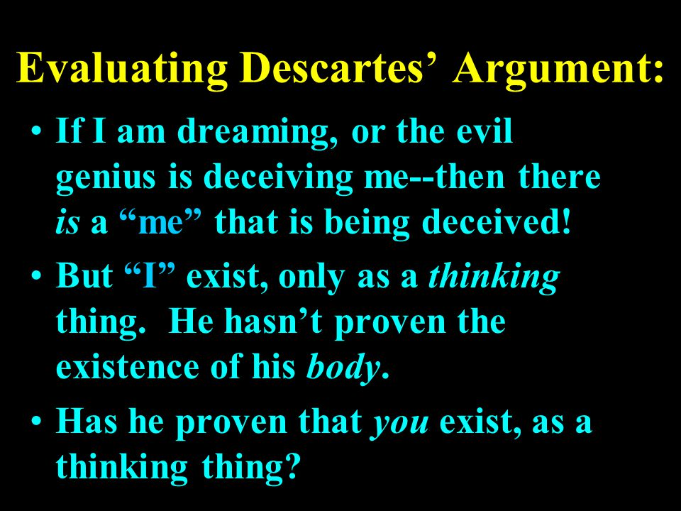 "Evaluating Descartes' Argument: If I am dreaming, or the evil genius is deceiving me--then there is a ""me"" that is being deceived! But ""I"" exist, only"