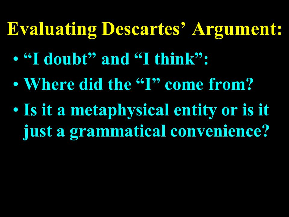 "Evaluating Descartes' Argument: ""I doubt"" and ""I think"": Where did the ""I"" come from? Is it a metaphysical entity or is it just a grammatical convenie"
