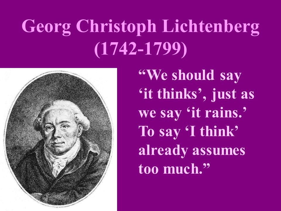 "Georg Christoph Lichtenberg (1742-1799) ""We should say 'it thinks', just as we say 'it rains.' To say 'I think' already assumes too much."""