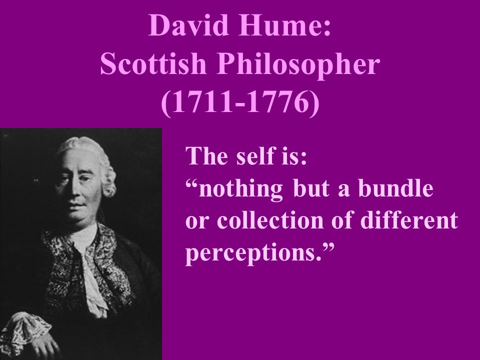 "David Hume: Scottish Philosopher (1711-1776) The self is: ""nothing but a bundle or collection of different perceptions."""