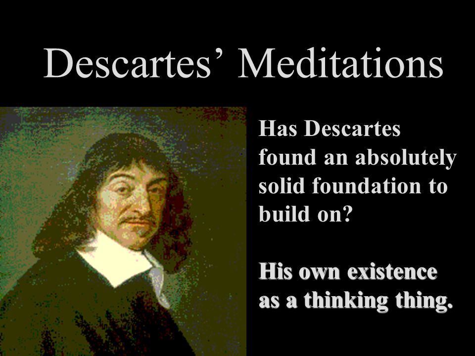 Descartes' Meditations Has Descartes found an absolutely solid foundation to build on? His own existence as a thinking thing.