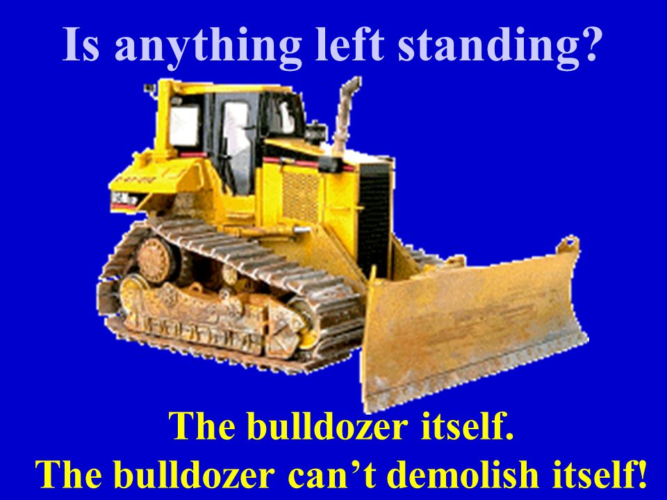 Is anything left standing? The bulldozer itself. The bulldozer can't demolish itself!