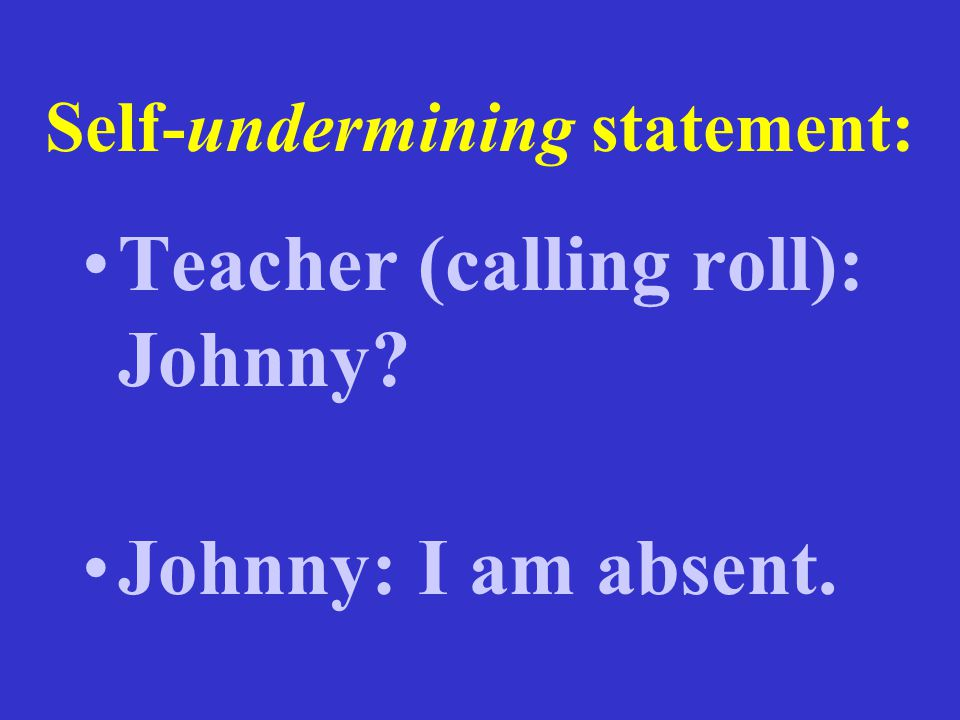 Self-undermining statement: Teacher (calling roll): Johnny? Johnny: I am absent.