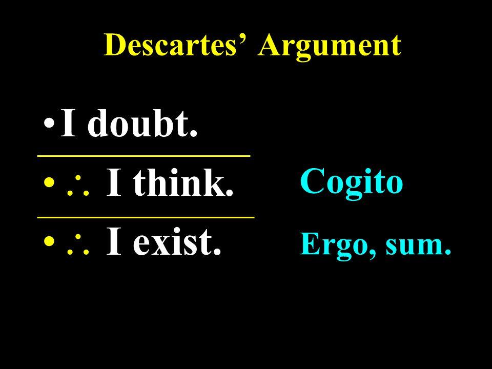 Descartes' Argument I doubt.  I think.  I exist. Cogito Ergo, sum.