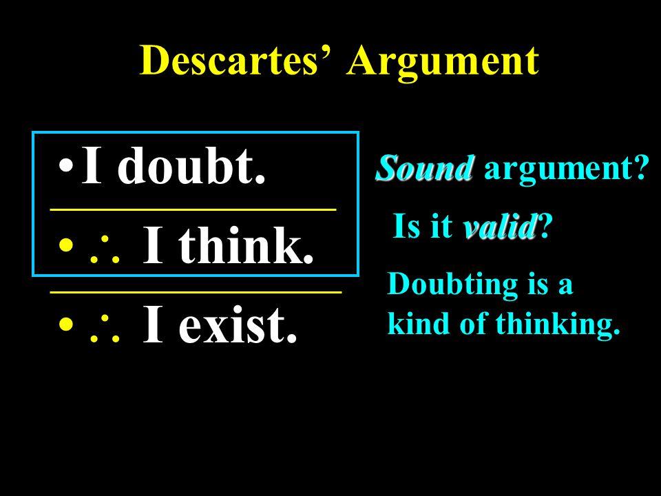 Descartes' Argument I doubt.  I think.  I exist.