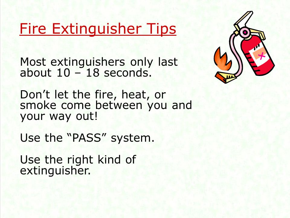 Fire Extinguisher Tips Most extinguishers only last about 10 – 18 seconds.