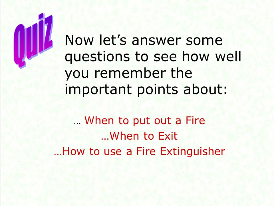 Now let's answer some questions to see how well you remember the important points about: … When to put out a Fire …When to Exit …How to use a Fire Extinguisher