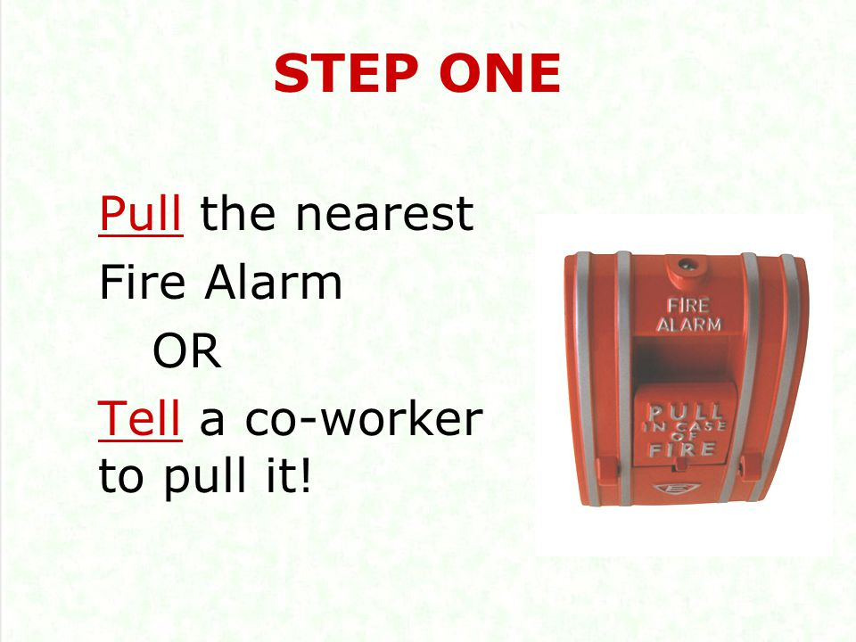 Pull the nearest Fire Alarm OR Tell a co-worker to pull it! STEP ONE