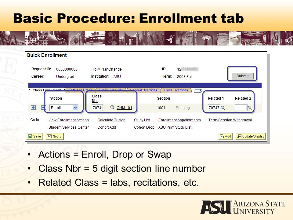 Basic Procedure: Enrollment tab Actions = Enroll, Drop or Swap Class Nbr = 5 digit section line number Related Class = labs, recitations, etc.