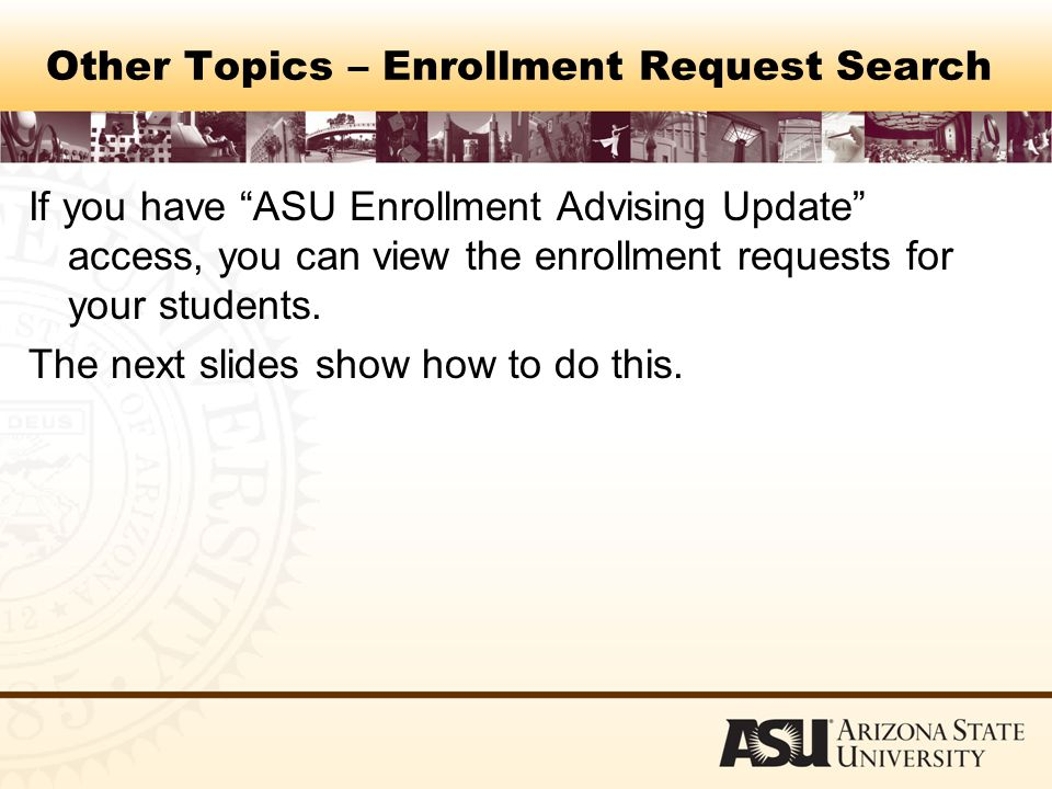 Other Topics – Enrollment Request Search If you have ASU Enrollment Advising Update access, you can view the enrollment requests for your students.