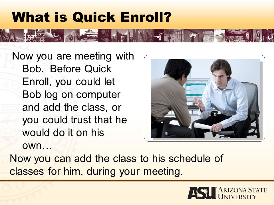 What is Quick Enroll. Now you are meeting with Bob.