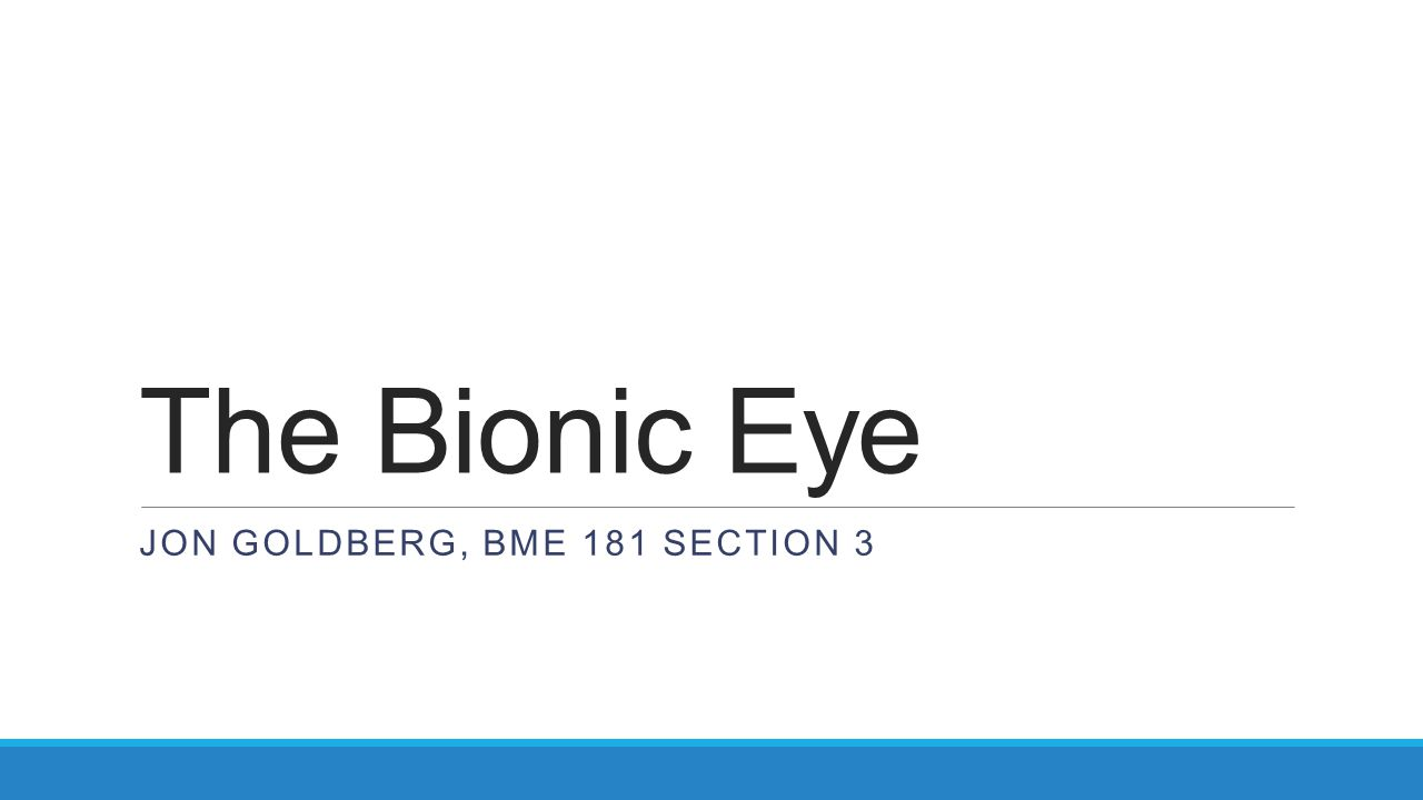 The Bionic Eye JON GOLDBERG, BME 181 SECTION 3