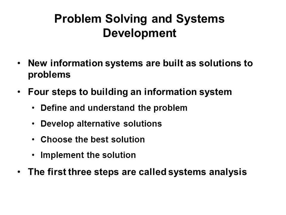 Problem Solving and Systems Development New information systems are built as solutions to problems Four steps to building an information system Define and understand the problem Develop alternative solutions Choose the best solution Implement the solution The first three steps are called systems analysis
